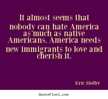 How to make picture quotes about love - It almost seems that nobody can hate america as much as native..