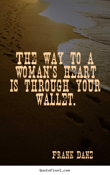 Design your own picture quote about love - The way to a woman's heart is through your wallet.