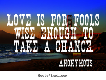Anonymous picture quotes - Love is for fools wise enough to take a chance. - Love quote