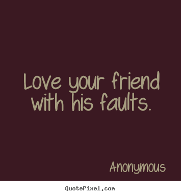 Make personalized image quotes about love - Love your friend with his faults.