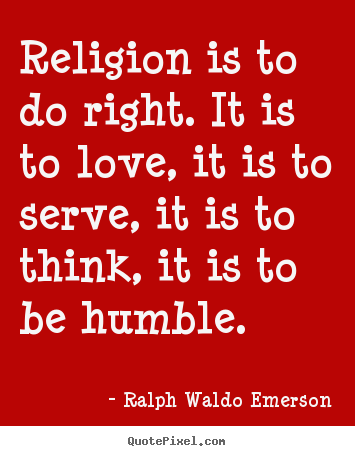 Love quotes - Religion is to do right. it is to love, it is..