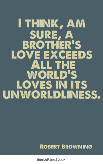 Design custom picture quotes about love - I think, am sure, a brother's love exceeds all the world's loves in..