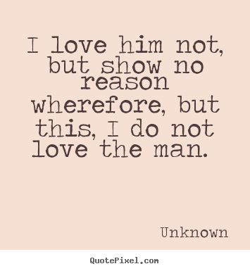 I love him not, but show no reason wherefore, but this, i do not.. Unknown  love quote