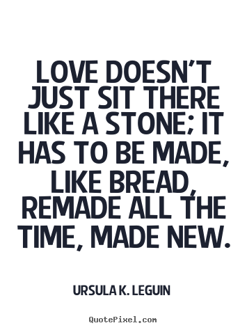 Love quotes - Love doesn't just sit there like a stone; it has to be made, like bread,..