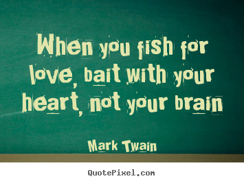 Love quotes - When you fish for love, bait with your heart, not your brain