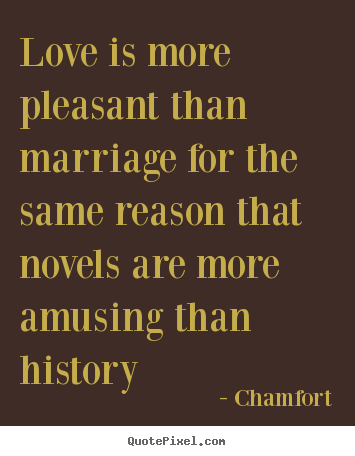 Love is more pleasant than marriage for the same.. Chamfort best love quote