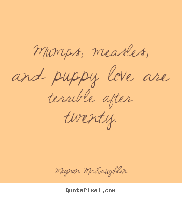 Mumps, measles, and puppy love are terrible after.. Mignon McLaughlin top love quotes