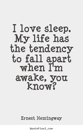 Design picture quotes about love - I love sleep. my life has the tendency to fall apart when..