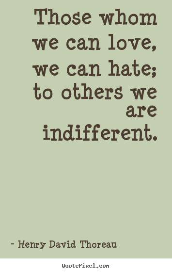 Make picture quotes about love - Those whom we can love, we can hate; to others we are indifferent.