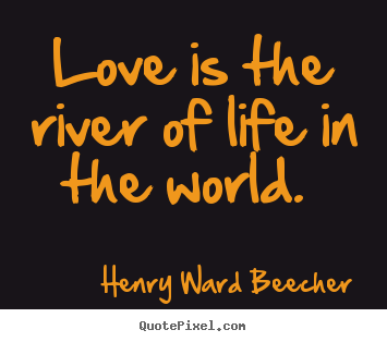 Love is the river of life in the world.  Henry Ward Beecher popular love quotes