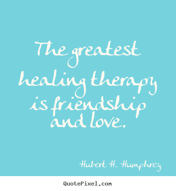 Customize picture quotes about love - The greatest healing therapy is friendship and..