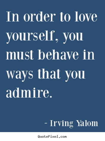 Make picture quotes about love - In order to love yourself, you must behave in ways that..