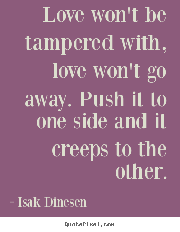 Quote about love - Love won't be tampered with, love won't go away. push..