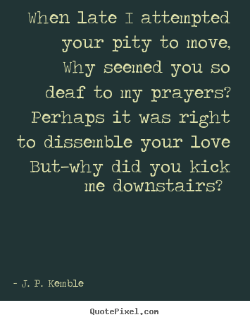 When late i attempted your pity to move, why seemed you so deaf.. J. P. Kemble  love quote