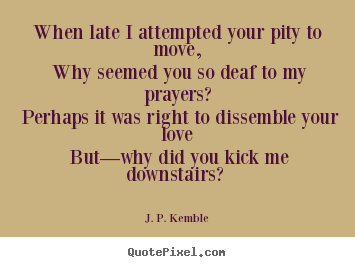 Quote about love - When late i attempted your pity to move, why seemed you so deaf to my..