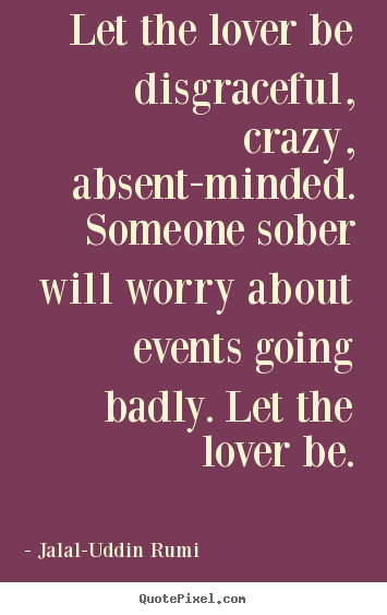 Love quote - Let the lover be disgraceful, crazy, absent-minded. someone sober..