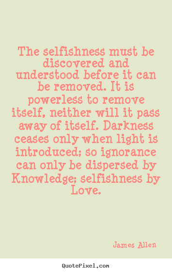 James Allen pictures sayings - The selfishness must be discovered and understood before it can be removed... - Love quotes