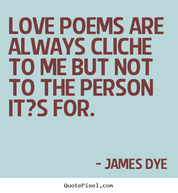 Love quotes - Love poems are always cliche to me but not to the person it?s for.