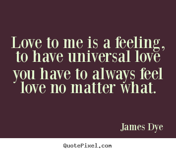 Love quotes - Love to me is a feeling, to have universal love you have..