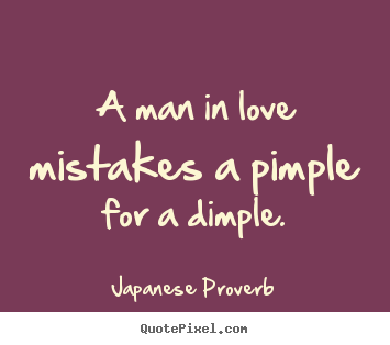 Japanese Proverb picture sayings - A man in love mistakes a pimple for a dimple. - Love quotes