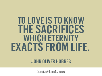 John Oliver Hobbes picture quotes - To love is to know the sacrifices which eternity exacts from life.  - Love quote