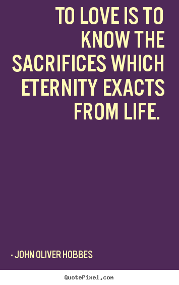 To love is to know the sacrifices which eternity exacts.. John Oliver Hobbes popular love quote