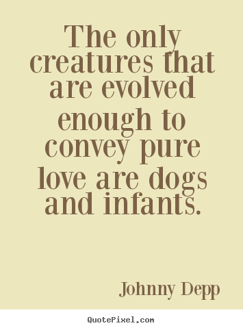 Love quotes - The only creatures that are evolved enough to convey pure..