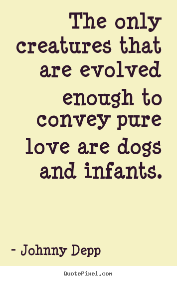 Love quotes - The only creatures that are evolved enough to convey pure love are dogs..