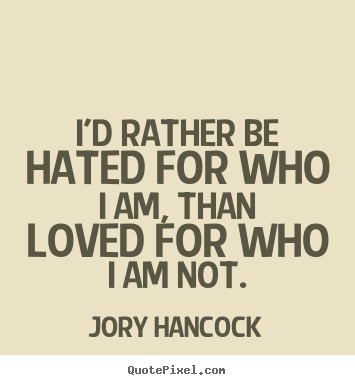 Jory Hancock photo quotes - I'd rather be hated for who i am, than loved.. - Love quotes