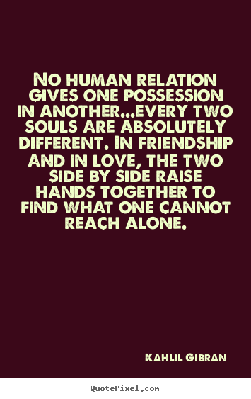 Quote about love - No human relation gives one possession in another...every..
