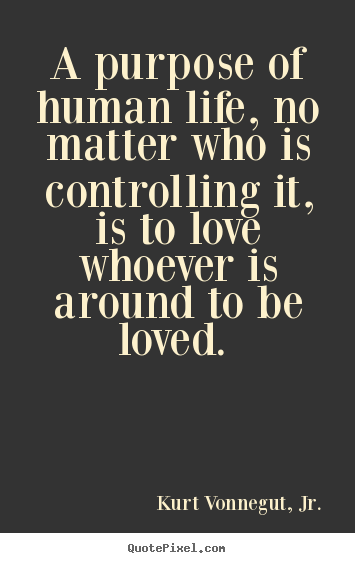 Make picture quotes about love - A purpose of human life, no matter who is controlling it, is to..