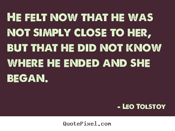 He felt now that he was not simply close to her, but that.. Leo Tolstoy famous love quotes