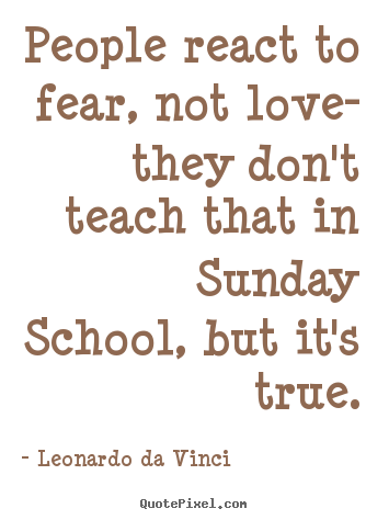 Quotes about love - People react to fear, not love- they don't teach..