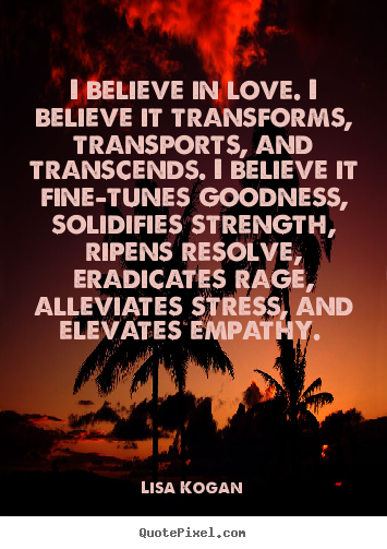 Create your own poster quote about love - I believe in love. i believe it transforms, transports,..