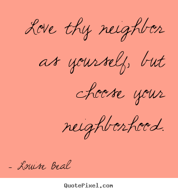 How to design image quotes about love - Love thy neighbor as yourself, but choose your neighborhood.