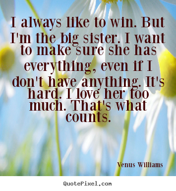 Quotes about love - I always like to win. but i'm the big sister. i want..