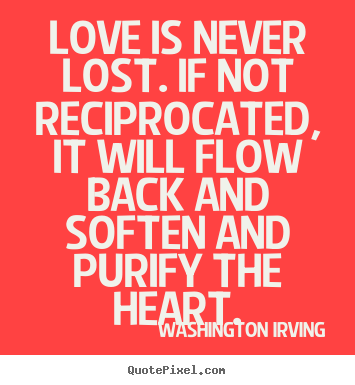 Make picture quotes about love - Love is never lost. if not reciprocated, it will flow back and soften..