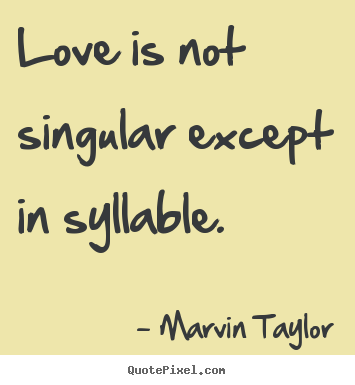 How to design picture quotes about love - Love is not singular except in syllable.