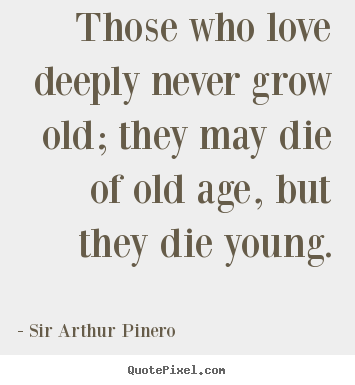 Quotes about love - Those who love deeply never grow old; they may die of old age,..