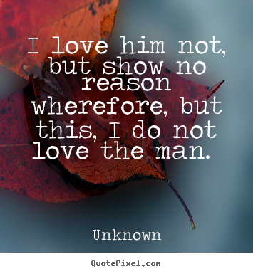Unknown image quotes - I love him not, but show no reason wherefore, but this, i do not.. - Love quotes
