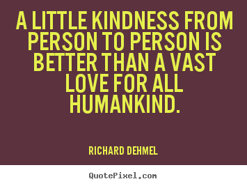 Make picture quote about love - A little kindness from person to person is better than a vast..