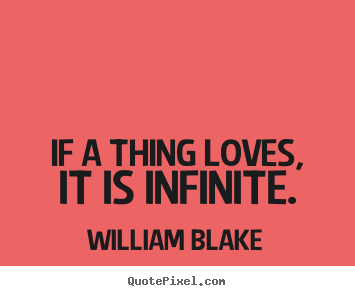 William Blake image quotes - If a thing loves, it is infinite. - Love quotes