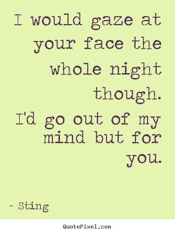 Love quote - I would gaze at your face the whole night though.i'd..