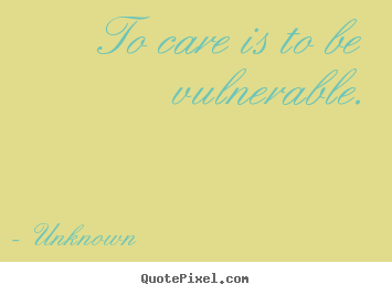 Quotes about love - To care is to be vulnerable.