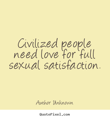 Customize picture quote about love - Civilized people need love for full sexual satisfaction.