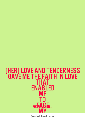 Quotes about love - [her] love and tenderness gave me the faith in love that enabled..