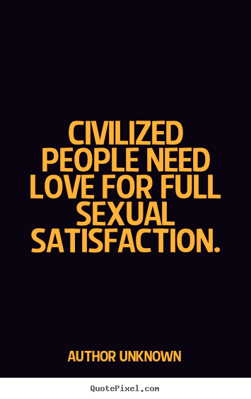 Author Unknown picture quotes - Civilized people need love for full sexual satisfaction. - Love quote