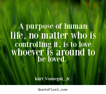 Love quote - A purpose of human life, no matter who is controlling..