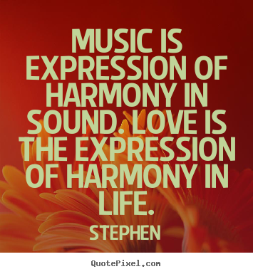 Stephen pictures sayings - Music is expression of harmony in sound. love is the expression.. - Love quotes