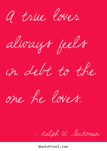 A true lover always feels in debt to the one he loves. Ralph W. Sockman  love quote